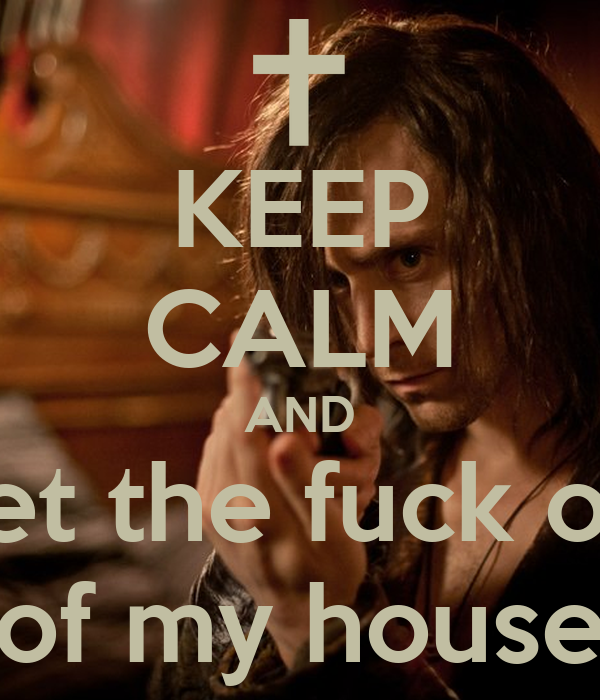 KEEP CALM AND Get the fuck out of my house