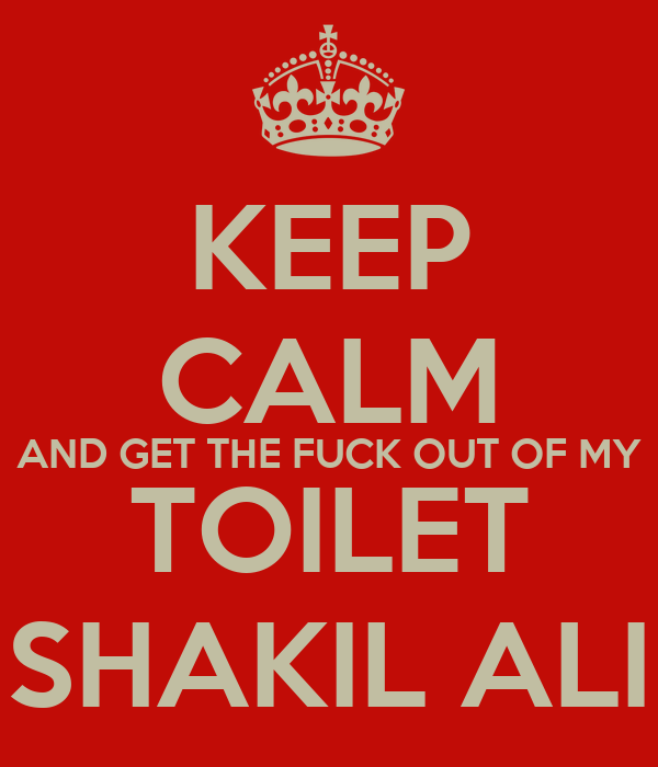 KEEP CALM AND GET THE FUCK OUT OF MY TOILET SHAKIL ALI