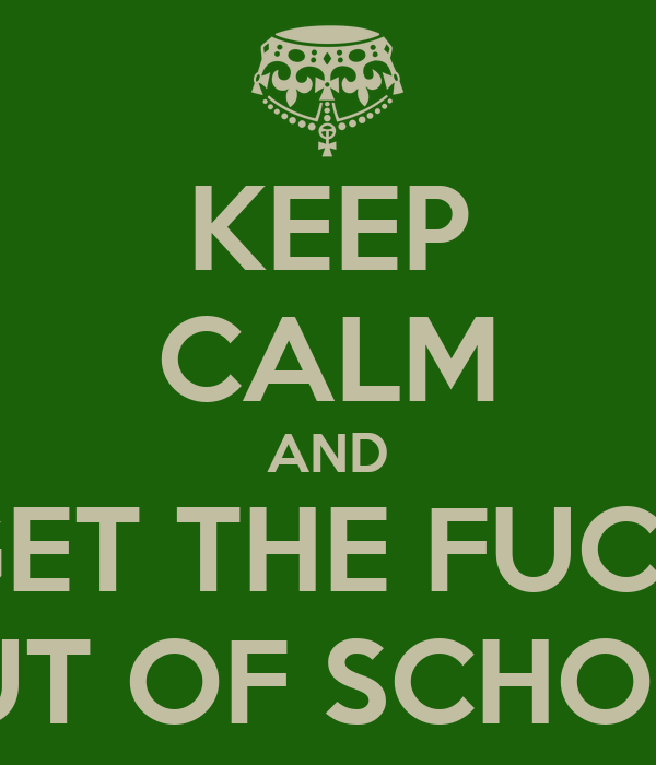 KEEP CALM AND GET THE FUCK OUT OF SCHOOL