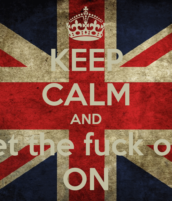 KEEP CALM AND get the fuck out ON