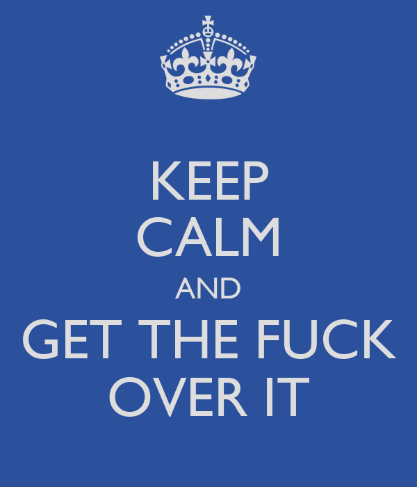 KEEP CALM AND GET THE FUCK OVER IT