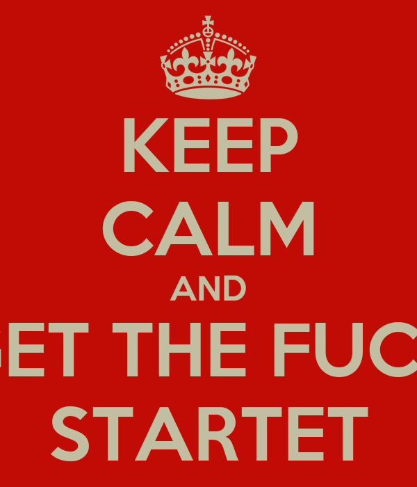 KEEP CALM AND GET THE FUCK STARTET