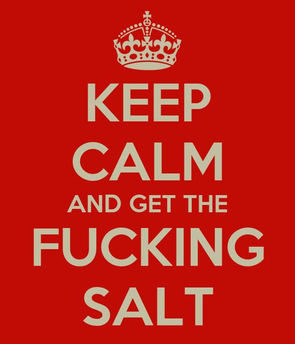 KEEP CALM AND GET THE FUCKING SALT