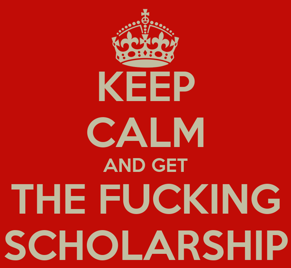KEEP CALM AND GET THE FUCKING SCHOLARSHIP