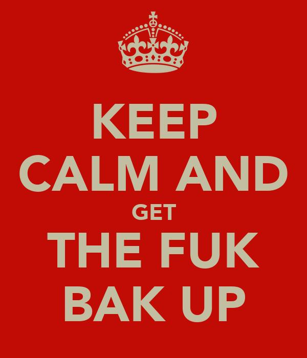 KEEP CALM AND GET THE FUK BAK UP
