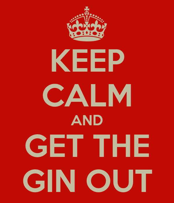 KEEP CALM AND GET THE GIN OUT