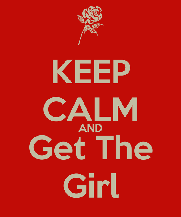 KEEP CALM AND Get The Girl