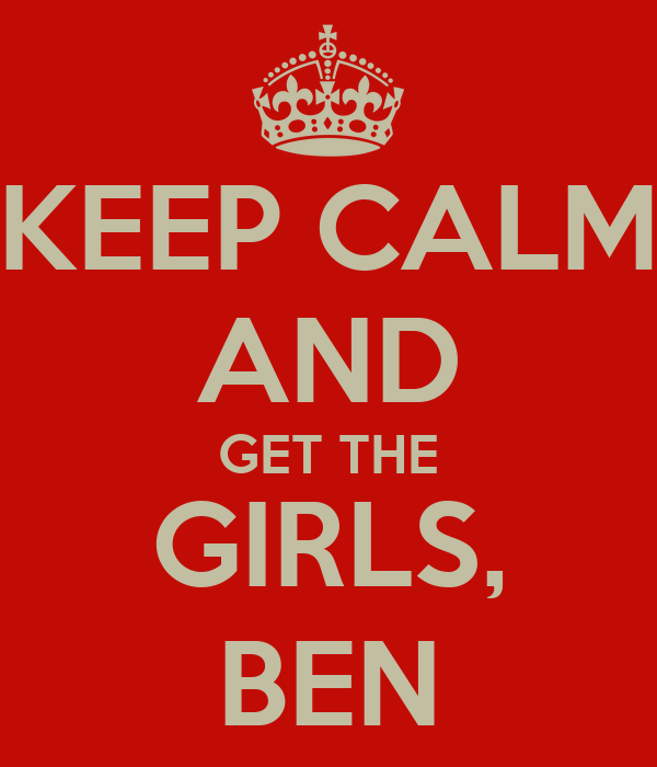 KEEP CALM AND GET THE GIRLS, BEN