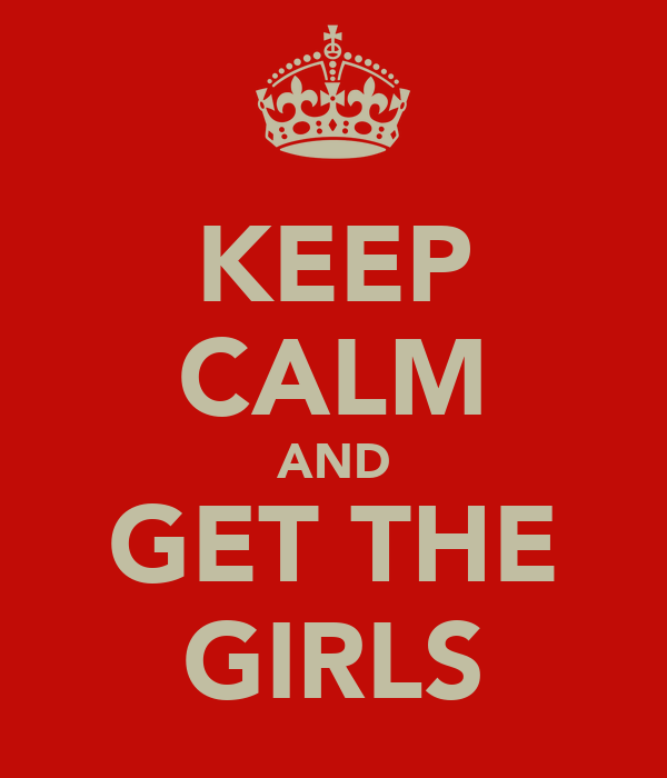 KEEP CALM AND GET THE GIRLS