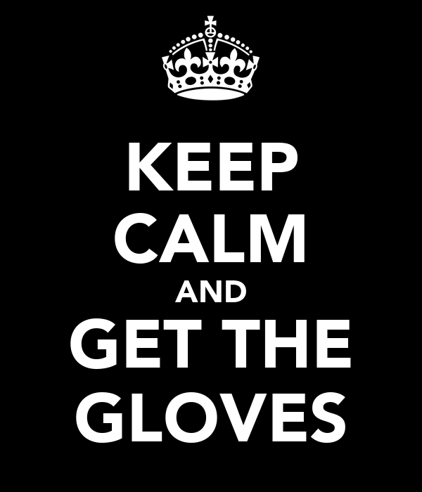 KEEP CALM AND GET THE GLOVES