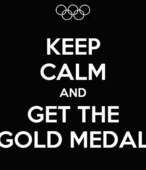 KEEP CALM AND GET THE GOLD MEDAL