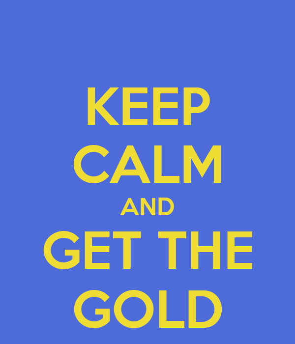 KEEP CALM AND GET THE GOLD
