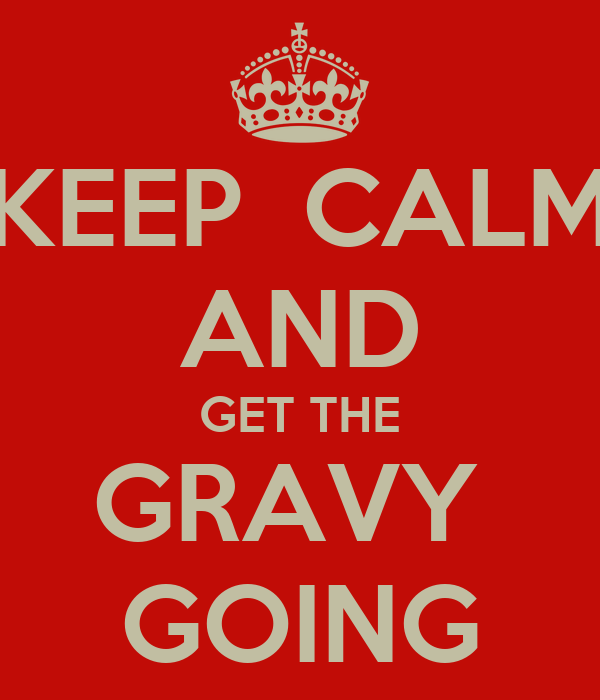 KEEP  CALM AND GET THE GRAVY  GOING