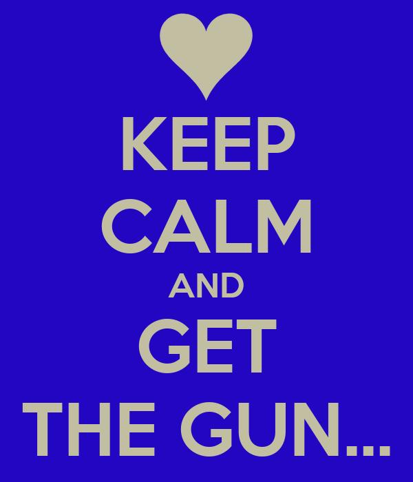 KEEP CALM AND GET THE GUN...
