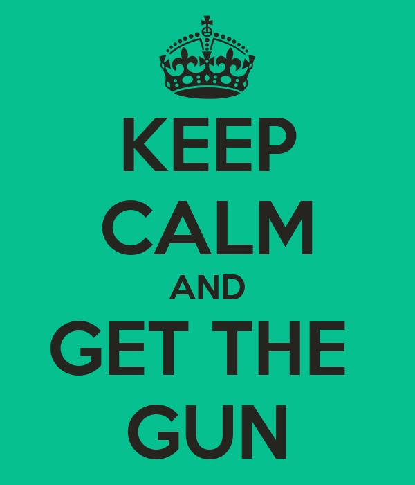 KEEP CALM AND GET THE  GUN