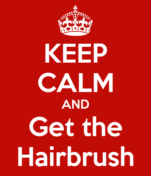 KEEP CALM AND Get the Hairbrush