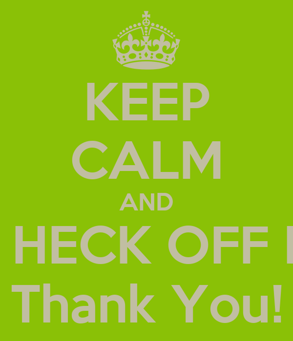 KEEP CALM AND GET THE HECK OFF MY IPOD Thank You!