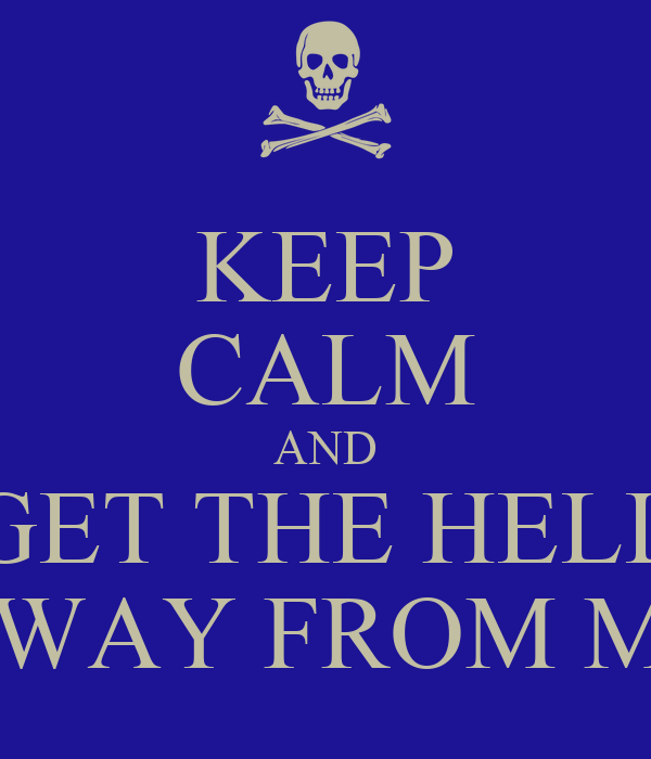 KEEP CALM AND GET THE HELL AWAY FROM ME