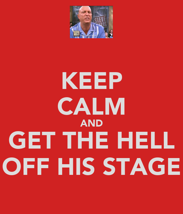 KEEP CALM AND GET THE HELL OFF HIS STAGE