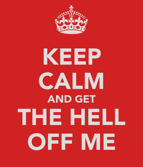 KEEP CALM AND GET THE HELL OFF ME