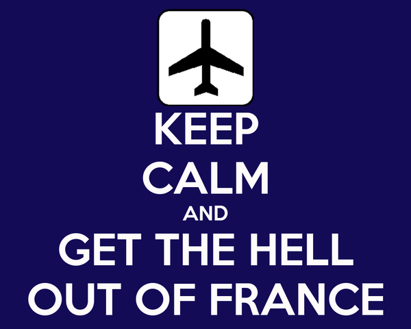 KEEP CALM AND GET THE HELL OUT OF FRANCE