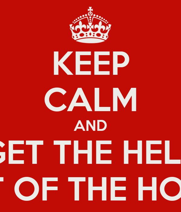 KEEP CALM AND GET THE HELL OUT OF THE HOUSE
