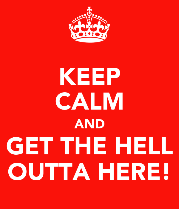 KEEP CALM AND GET THE HELL OUTTA HERE!