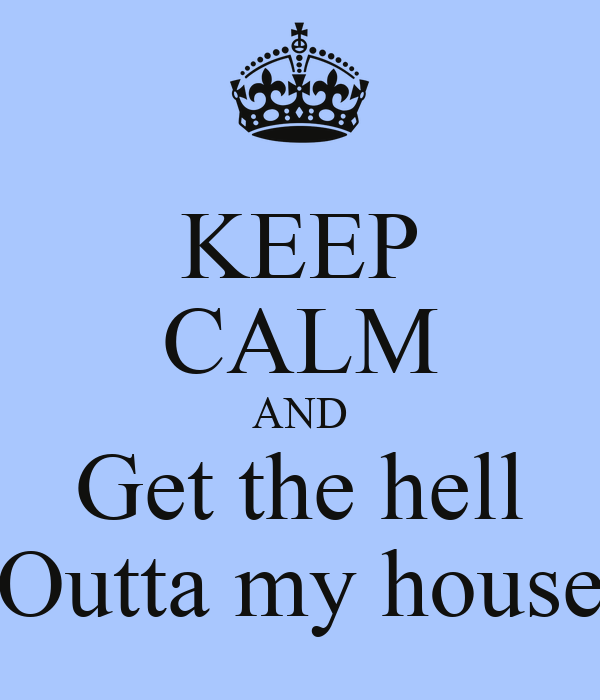 KEEP CALM AND Get the hell Outta my house