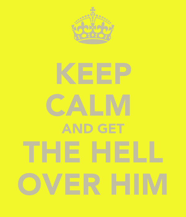 KEEP CALM  AND GET THE HELL OVER HIM