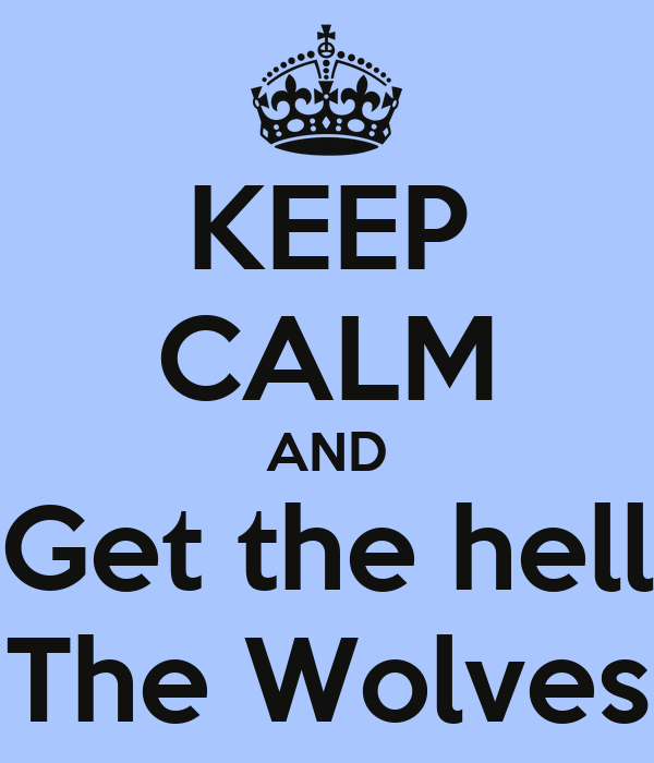 KEEP CALM AND Get the hell The Wolves