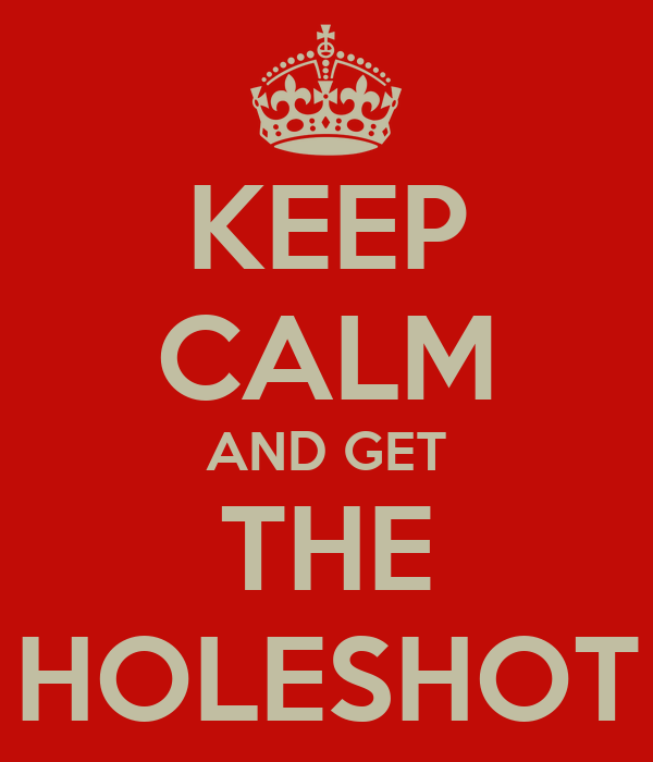 KEEP CALM AND GET THE HOLESHOT