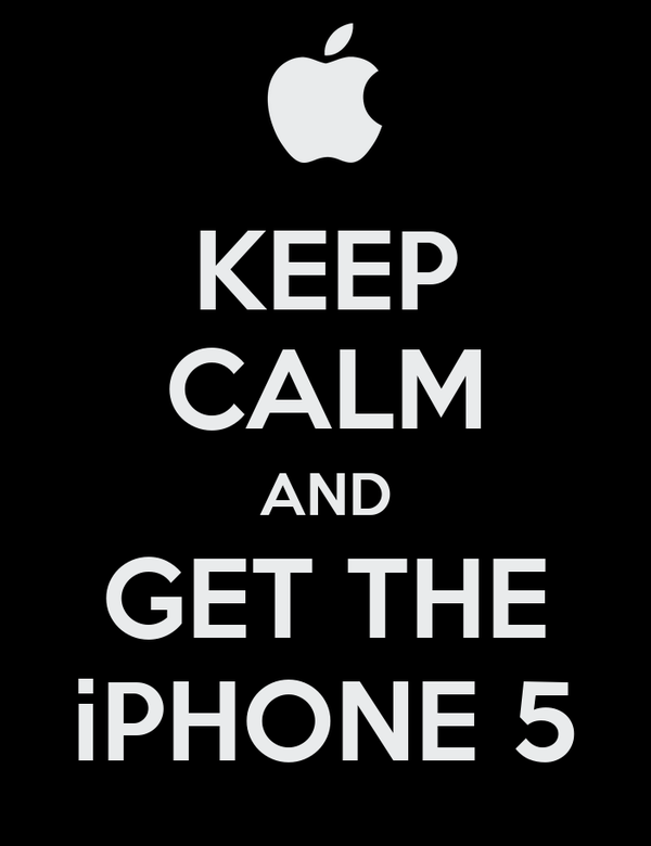 KEEP CALM AND GET THE iPHONE 5