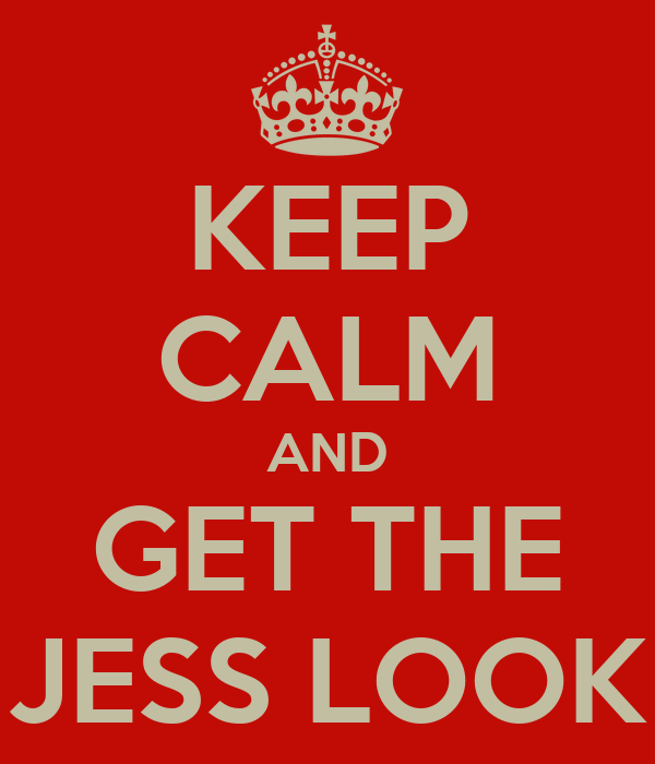 KEEP CALM AND GET THE JESS LOOK