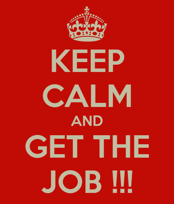 KEEP CALM AND GET THE JOB !!!