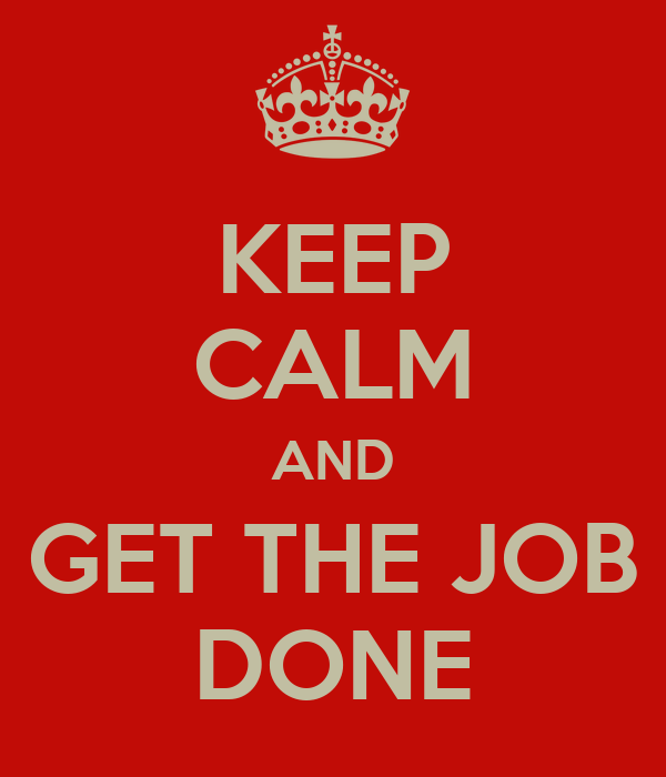 KEEP CALM AND GET THE JOB DONE