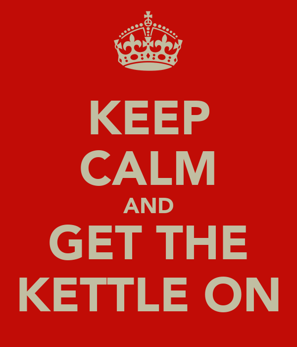KEEP CALM AND GET THE KETTLE ON