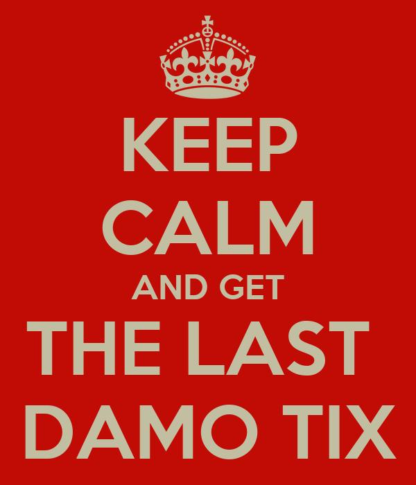 KEEP CALM AND GET THE LAST  DAMO TIX
