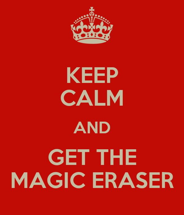 KEEP CALM AND GET THE MAGIC ERASER