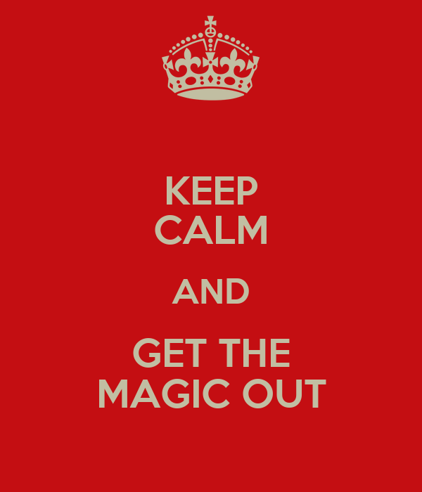 KEEP CALM AND GET THE MAGIC OUT