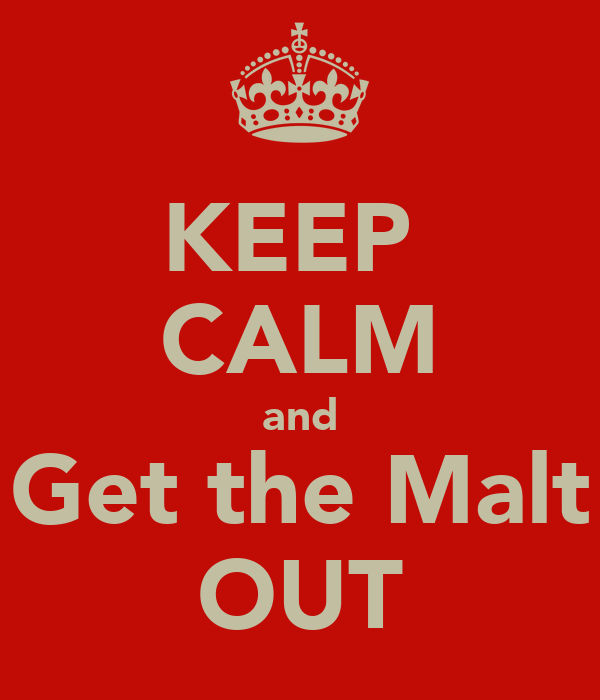 KEEP  CALM and Get the Malt OUT