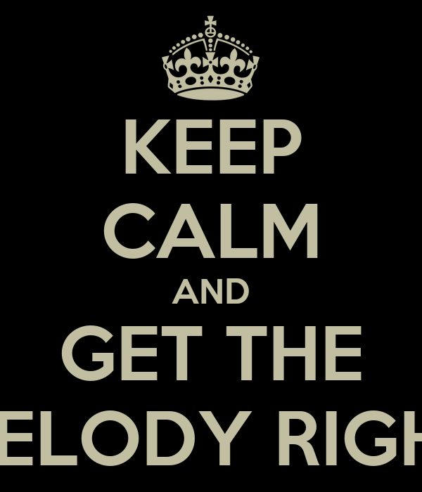 KEEP CALM AND GET THE MELODY RIGHT