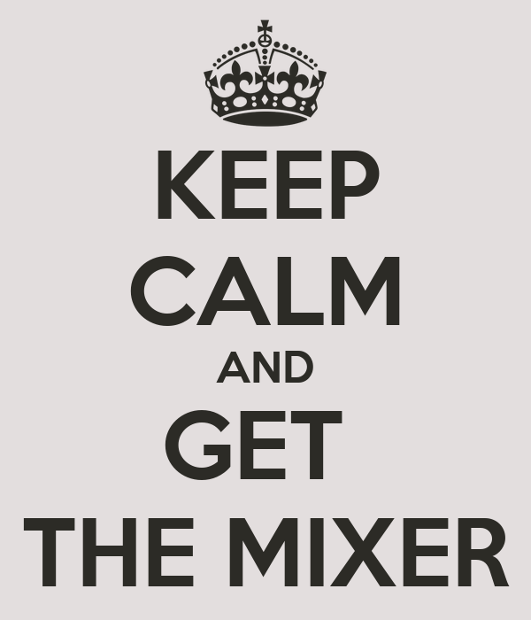 KEEP CALM AND GET  THE MIXER