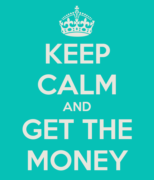 KEEP CALM AND GET THE MONEY