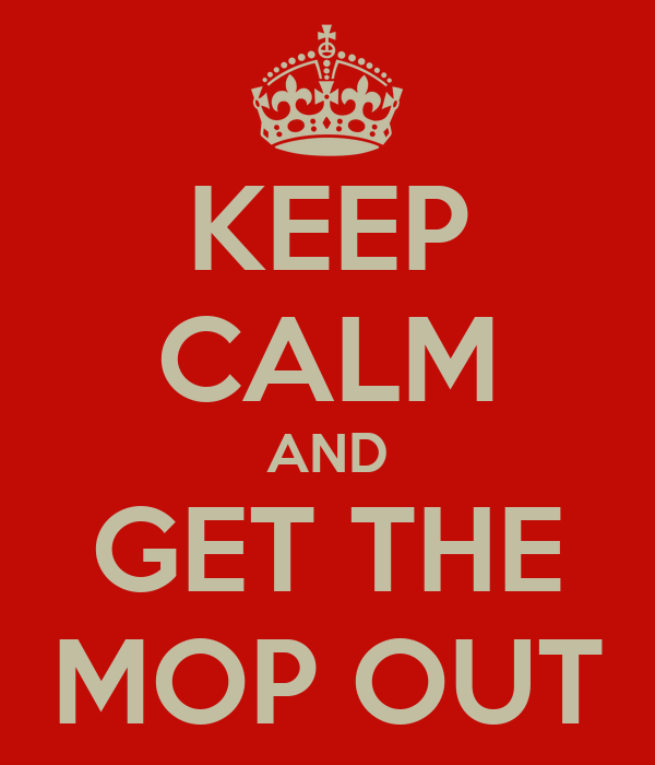 KEEP CALM AND GET THE MOP OUT