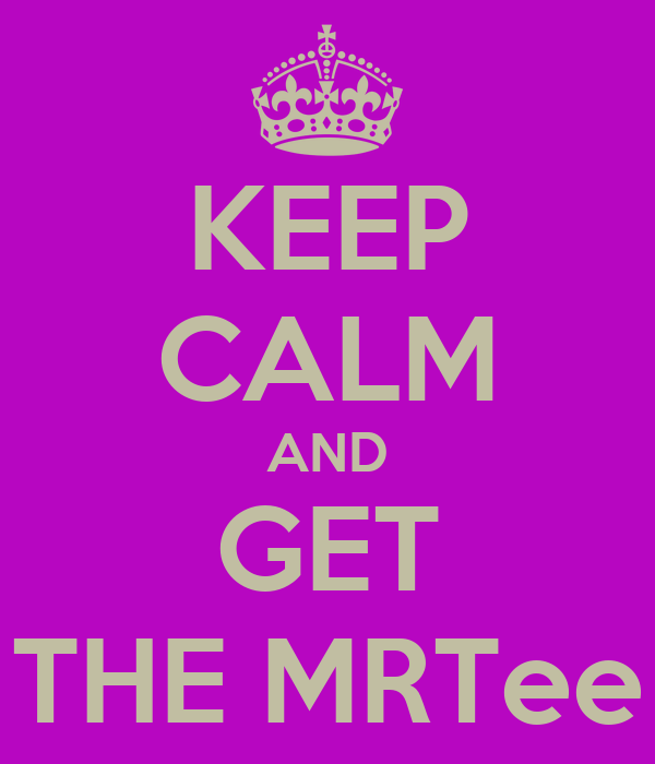 KEEP CALM AND GET THE MRTee