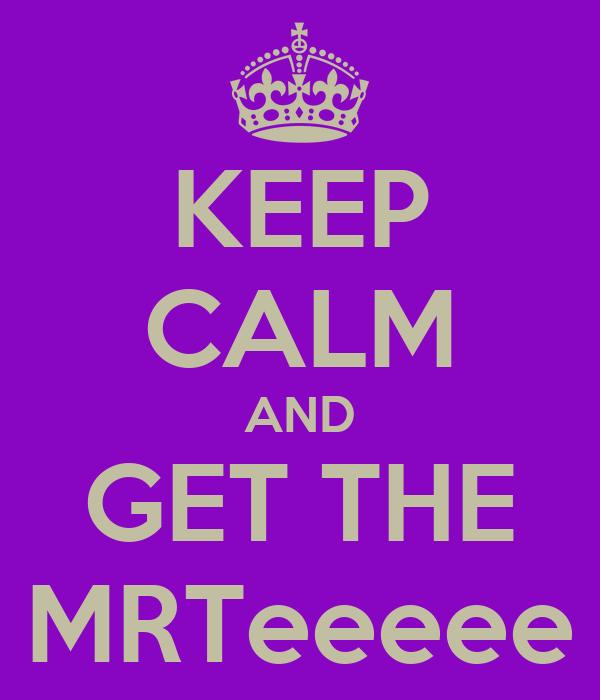 KEEP CALM AND GET THE MRTeeeee