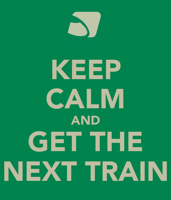 KEEP CALM AND GET THE NEXT TRAIN