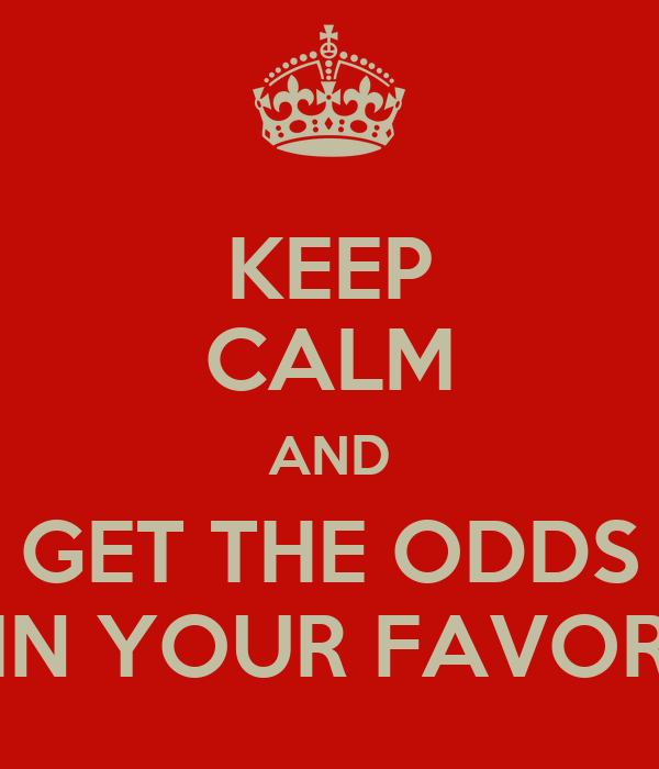 KEEP CALM AND GET THE ODDS IN YOUR FAVOR
