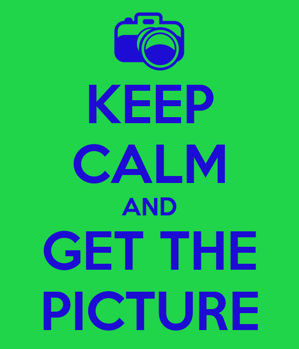 KEEP CALM AND GET THE PICTURE