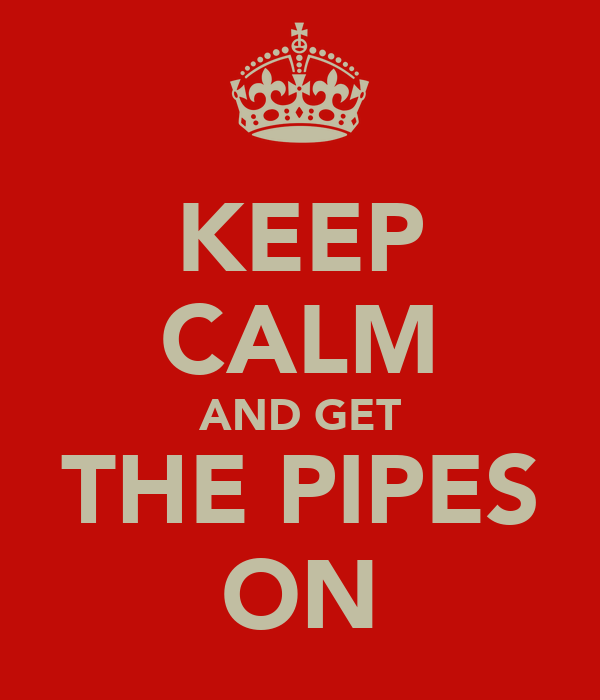KEEP CALM AND GET THE PIPES ON